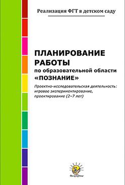 Планирование работы по образовательной области «Познание». Проектно-исследовательская деятельность: игровое экспериментирование, проектирование (2-7 лет)